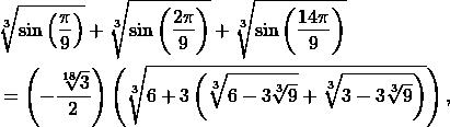 \begin{align*} &\sqrt[3]{\sin\left(\frac{\pi}{9}\right)} + \sqrt[3]{\sin\left(\frac{2\pi}{9}\right)} + \sqrt[3]{\sin\left(\frac{14\pi}{9}\right)} \\ & = \left(-\frac{\sqrt[18]{3}}{2}\right) \left(\sqrt[3]{6+3\left(\sqrt[3]{6-3\sqrt[3]{9}}+ \sqrt[3]{3-3\sqrt[3]{9}}\right)}\right), \end{align*}