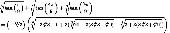\begin{align*} &\sqrt[3]{\tan\left(\frac{\pi}{9}\right)} + \sqrt[3]{\tan\left(\frac{4\pi}{9}\right)} + \sqrt[3]{\tan\left(\frac{7\pi}{9}\right)} \\ & = \left(-\sqrt[18]{3}\right) \left(\sqrt[3]{-3\sqrt[3]{3}+6+3(\sqrt[3]{\!21 - 3(3\sqrt[3]{3}\!-\!\sqrt[3]{9}) } - \sqrt[3]{\!3 + 3(3\sqrt[3]{3}\!+\!\sqrt[3]{9})})}\right). \end{align*}